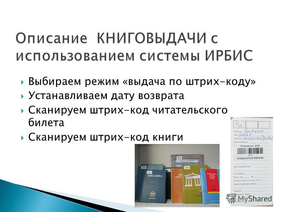 Выбираем режим «выдача по штрих-коду» Устанавливаем дату возврата Сканируем штрих-код читательского билета Сканируем штрих-код книги
