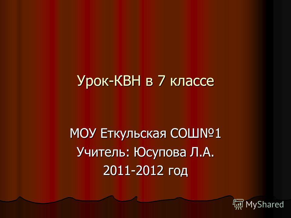 Урок-КВН в 7 классе МОУ Еткульская СОШ1 Учитель: Юсупова Л.А. 2011-2012 год