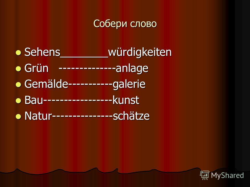 Собери слово Sehens________würdigkeiten Sehens________würdigkeiten Grün --------------anlage Grün --------------anlage Gemälde-----------galerie Gemälde-----------galerie Bau-----------------kunst Bau-----------------kunst Natur---------------schätze