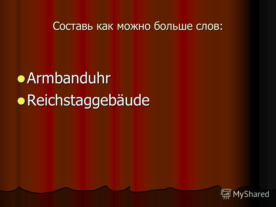 Составь как можно больше слов: Armbanduhr Armbanduhr Reichstaggebäude Reichstaggebäude