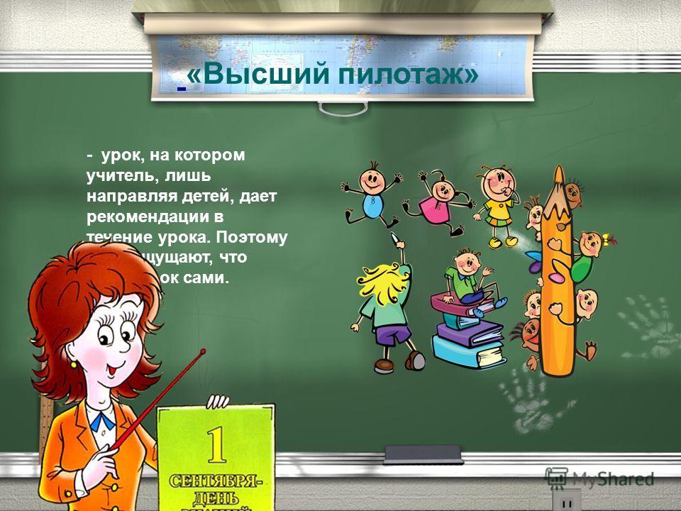 - урок, на котором учитель, лишь направляя детей, дает рекомендации в течение урока. Поэтому дети ощущают, что ведут урок сами. «Высший пилотаж»