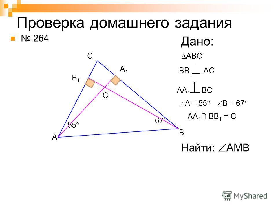 Проверка домашнего задания 264 A B C Дано: ABC BB 1 AC B1B1 A1A1 AA 1 BC A = 55 B = 67 67 55 Найти: AMB AA 1 BB 1 = C C