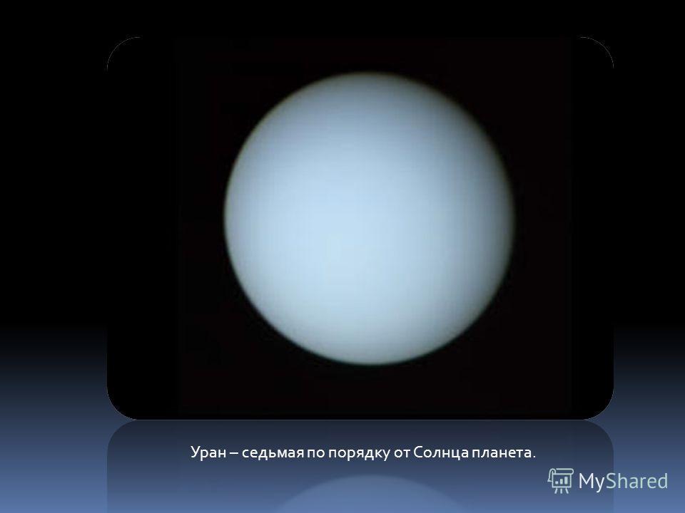 Уран – седьмая по порядку от Солнца планета.
