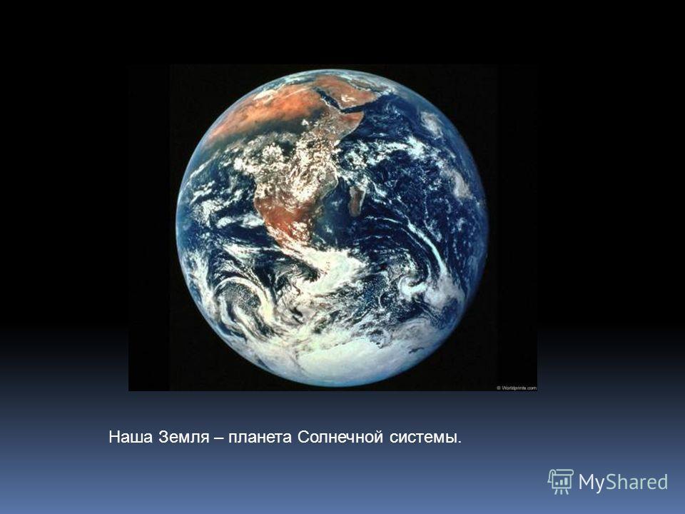 Наша Земля – планета Солнечной системы.
