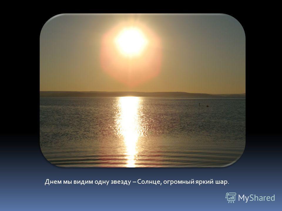 Днем мы видим одну звезду – Солнце, огромный яркий шар.