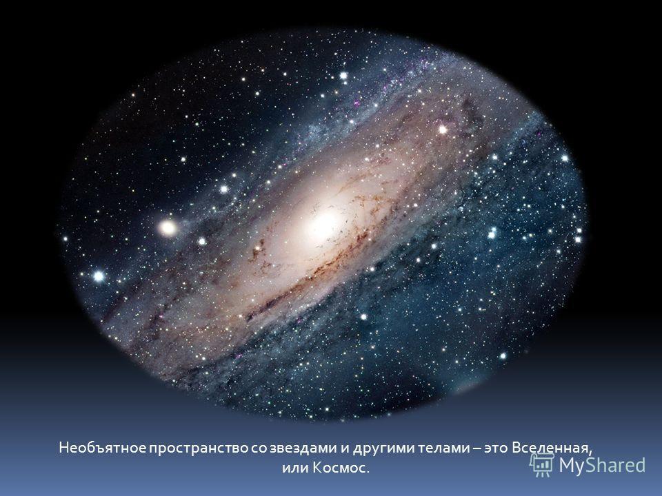 Необъятное пространство со звездами и другими телами – это Вселенная, или Космос.