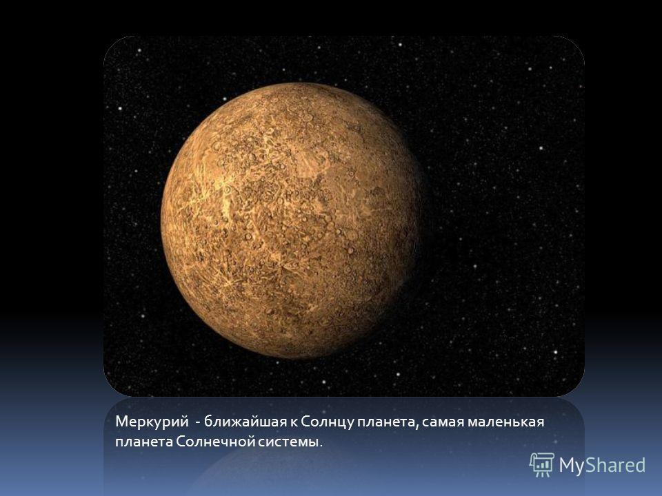 Меркурий - ближайшая к Солнцу планета, самая маленькая планета Солнечной системы.