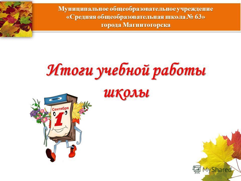 Итоги учебной работы школы Муниципальное общеобразовательное учреждение «Средняя общеобразовательная школа 63» города Магнитогорска