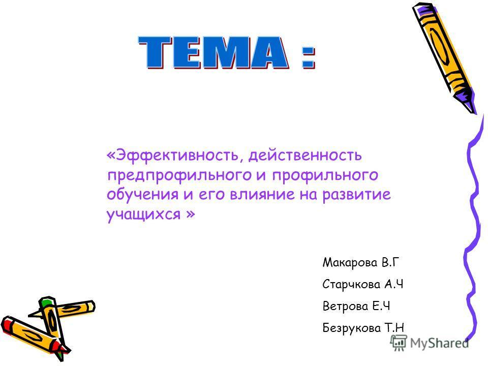 «Эффективность, действенность предпрофильного и профильного обучения и его влияние на развитие учащихся » Макарова В.Г Старчкова А.Ч Ветрова Е.Ч Безрукова Т.Н