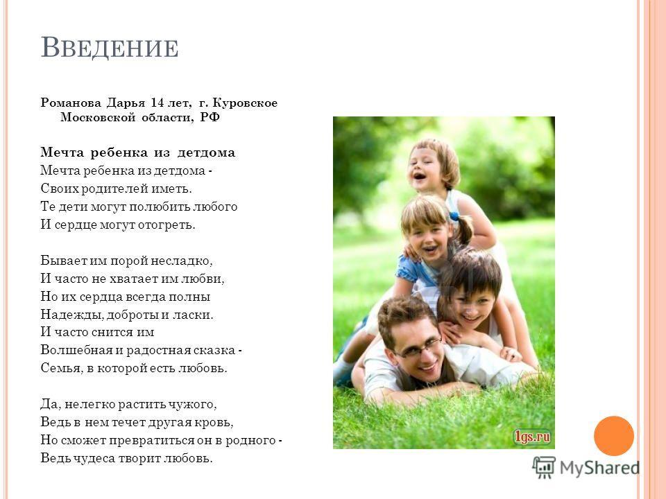 В ВЕДЕНИЕ Романова Дарья 14 лет, г. Куровское Московской области, РФ Мечта ребенка из детдома Мечта ребенка из детдома - Своих родителей иметь. Те дети могут полюбить любого И сердце могут отогреть. Бывает им порой несладко, И часто не хватает им люб