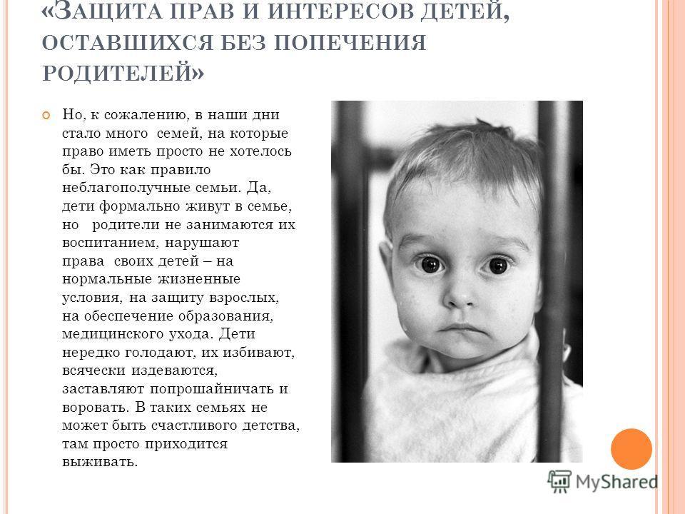 «З АЩИТА ПРАВ И ИНТЕРЕСОВ ДЕТЕЙ, ОСТАВШИХСЯ БЕЗ ПОПЕЧЕНИЯ РОДИТЕЛЕЙ » Но, к сожалению, в наши дни стало много семей, на которые право иметь просто не хотелось бы. Это как правило неблагополучные семьи. Да, дети формально живут в семье, но родители не
