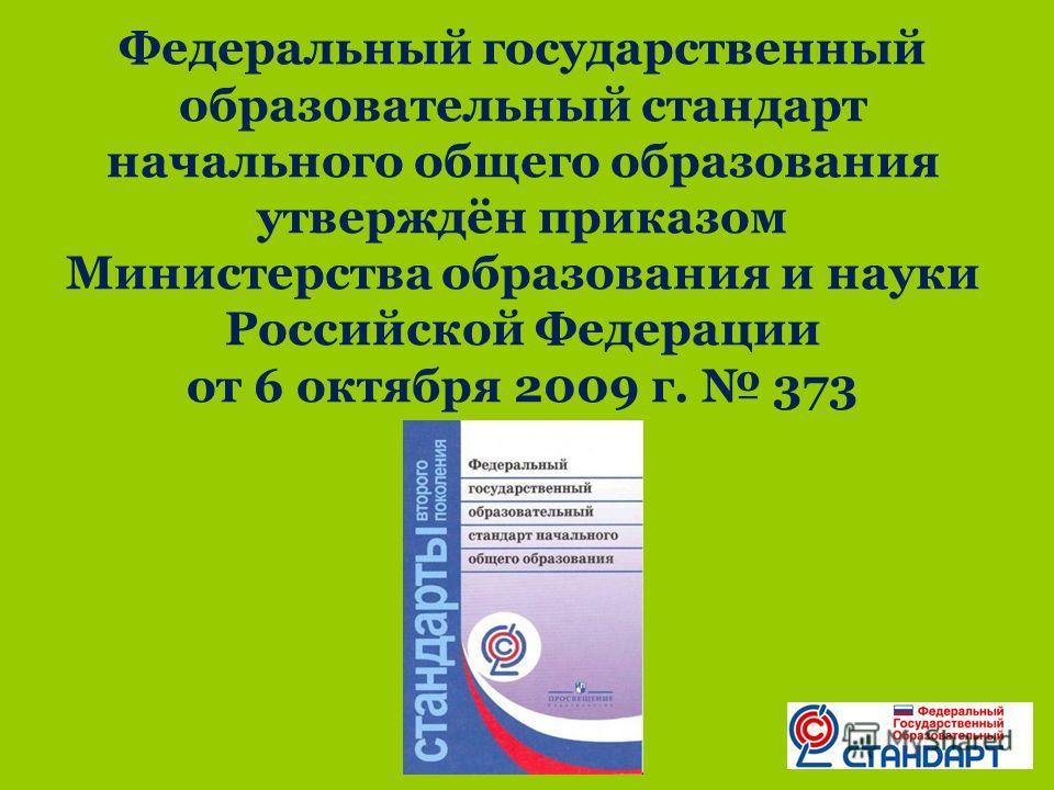 Федеральный государственный образовательный стандарт начального общего образования утверждён приказом Министерства образования и науки Российской Федерации от 6 октября 2009 г. 373