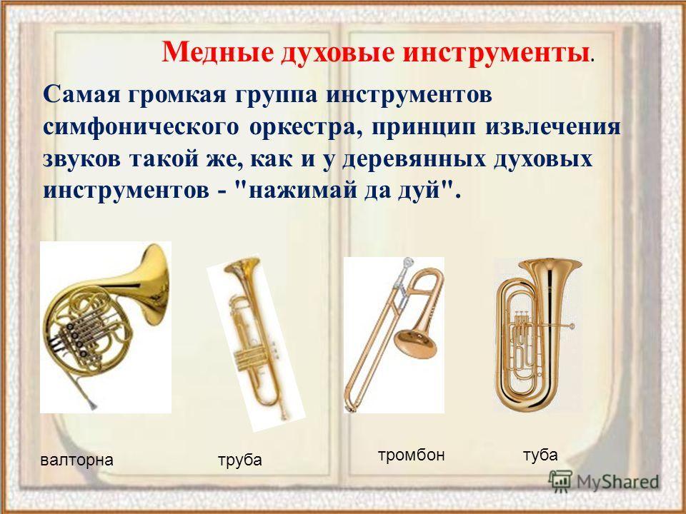 Медные духовые инструменты. Самая громкая группа инструментов симфонического оркестра, принцип извлечения звуков такой же, как и у деревянных духовых инструментов - нажимай да дуй. валторнатруба тромбон туба