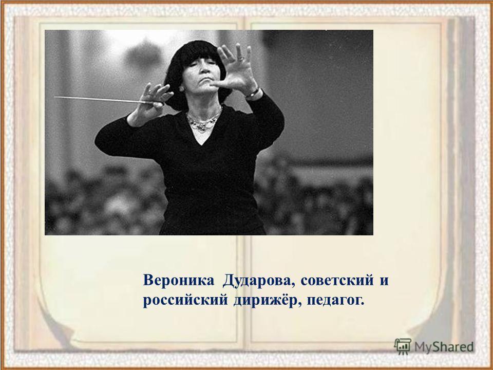 Вероника Дударова, советский и российский дирижёр, педагог.