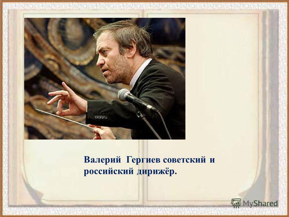 Валерий Гергиев советский и российский дирижёр.