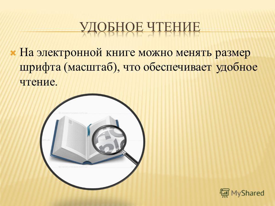 На электронной книге можно менять размер шрифта (масштаб), что обеспечивает удобное чтение.
