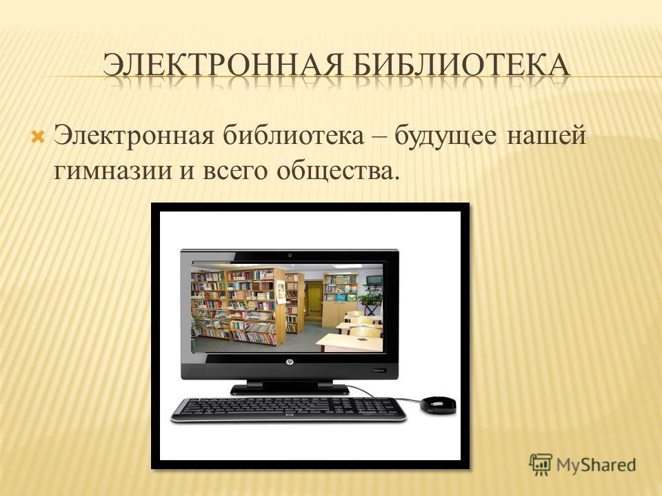 Электронная библиотека – будущее нашей гимназии и всего общества.