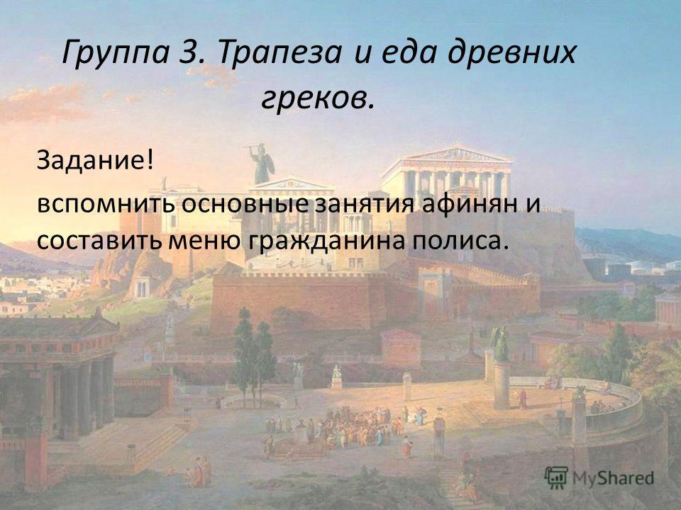 Группа 3. Трапеза и еда древних греков. Задание! вспомнить основные занятия афинян и составить меню гражданина полиса.