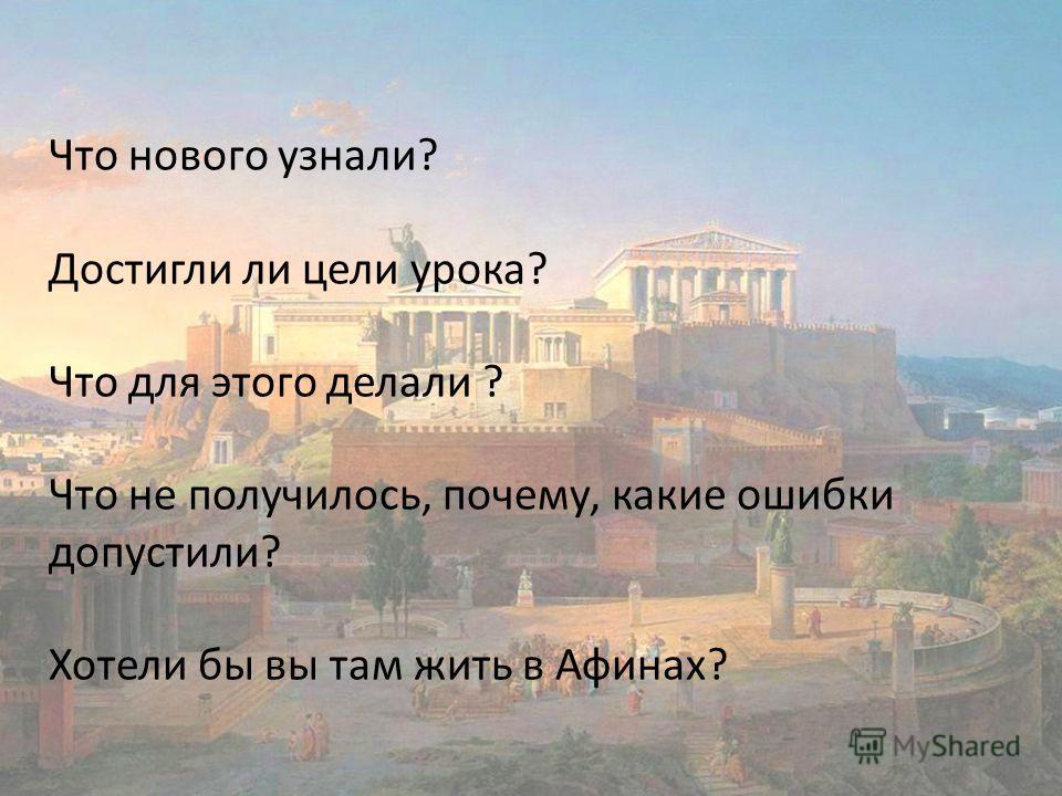 Что нового узнали? Достигли ли цели урока? Что для этого делали ? Что не получилось, почему, какие ошибки допустили? Хотели бы вы там жить в Афинах?