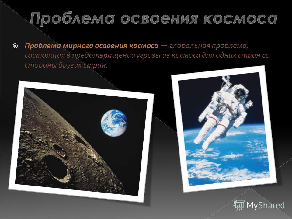 Проблема мирного освоения космоса глобальная проблема, состоящая в предотвращении угрозы из космоса для одних стран со стороны других стран.
