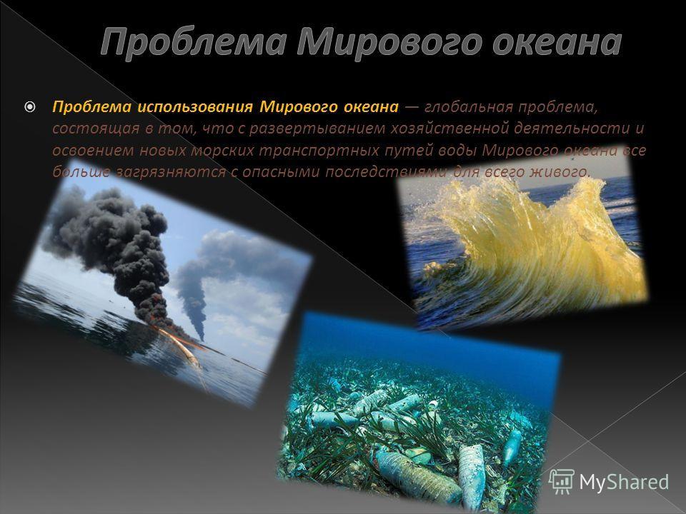 Проблема использования Мирового океана глобальная проблема, состоящая в том, что с развертыванием хозяйственной деятельности и освоением новых морских транспортных путей воды Мирового океана все больше загрязняются с опасными последствиями для всего
