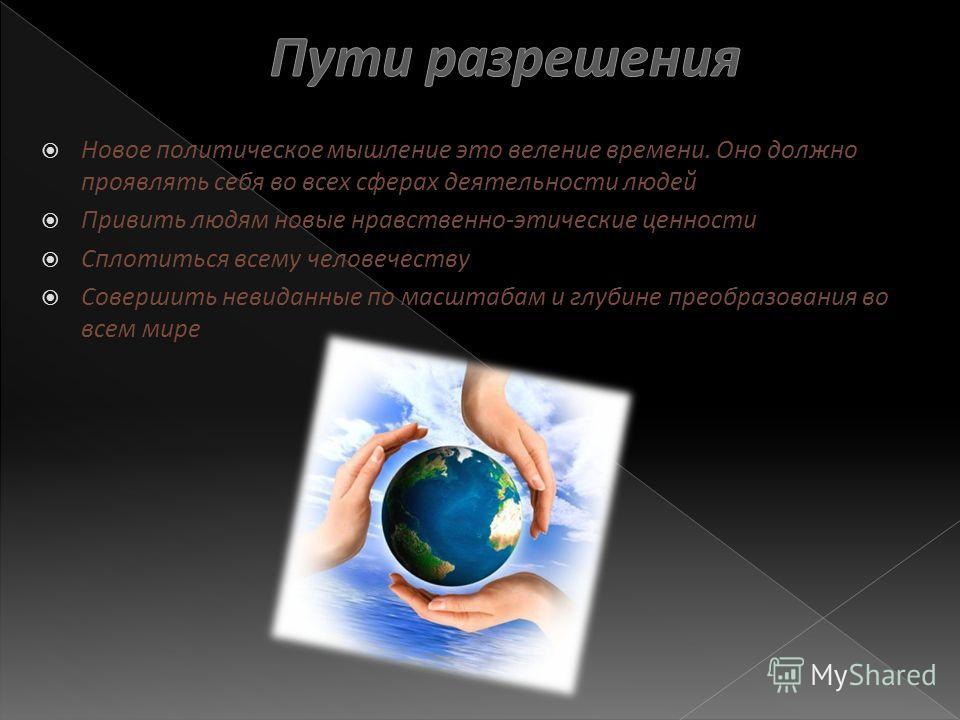 Новое политическое мышление это веление времени. Оно должно проявлять себя во всех сферах деятельности людей Привить людям новые нравственно-этические ценности Сплотиться всему человечеству Совершить невиданные по масштабам и глубине преобразования в