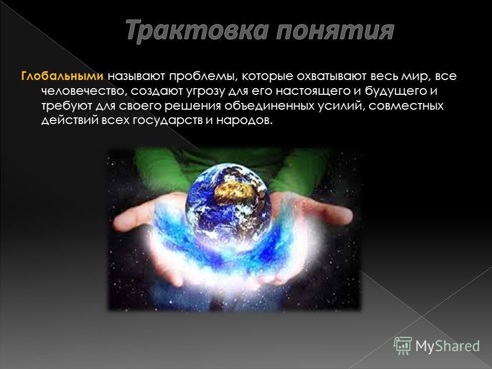 Глобальными называют проблемы, которые охватывают весь мир, все человечество, создают угрозу для его настоящего и будущего и требуют для своего решения объединенных усилий, совместных действий всех государств и народов.
