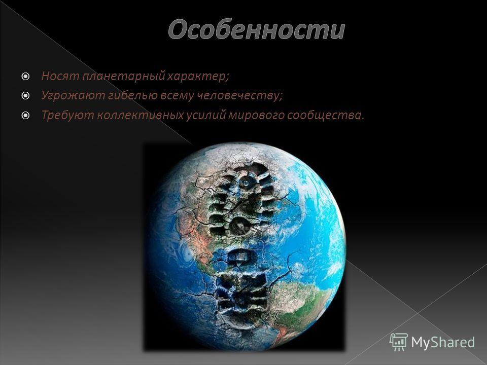 Носят планетарный характер; Угрожают гибелью всему человечеству; Требуют коллективных усилий мирового сообщества.