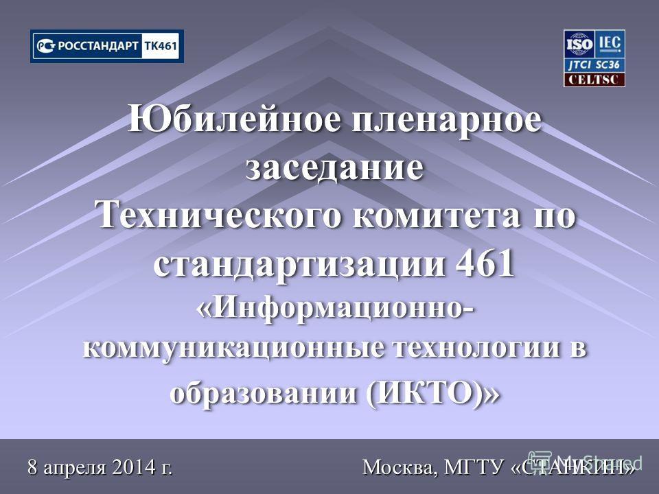 Москва, МГТУ «СТАНКИН» Юбилейное пленарное заседание Технического комитета по стандартизации 461 «Информационно- коммуникационные технологии в образовании (ИКТО)» Юбилейное пленарное заседание Технического комитета по стандартизации 461 «Информационн