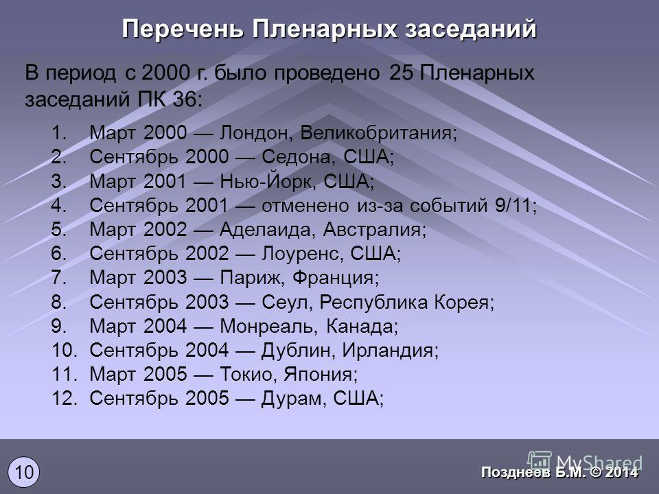 Перечень Пленарных заседаний В период с 2000 г. было проведено 25 Пленарных заседаний ПК 36: 1.Март 2000 Лондон, Великобритания; 2.Сентябрь 2000 Седона, США; 3.Март 2001 Нью-Йорк, США; 4.Сентябрь 2001 отменено из-за событий 9/11; 5.Март 2002 Аделаида