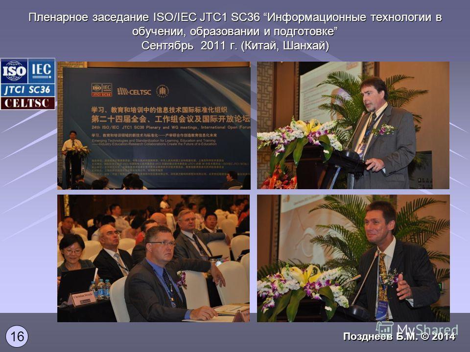 Пленарное заседание ISO/IEC JTC1 SC36 Информационные технологии в обучении, образовании и подготовке Сентябрь 2011 г. (Китай, Шанхай) 16 Позднеев Б.М. © 2014