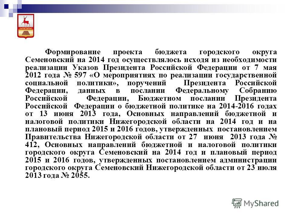 Формирование проекта бюджета городского округа Семеновский на 2014 год осуществлялось исходя из необходимости реализации Указов Президента Российской Федерации от 7 мая 2012 года 597 «О мероприятиях по реализации государственной социальной политики»,