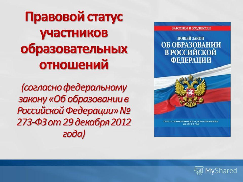 Правовой статус участников образовательных отношений (согласно федеральному закону «Об образовании в Российской Федерации» 273-ФЗ от 29 декабря 2012 года)