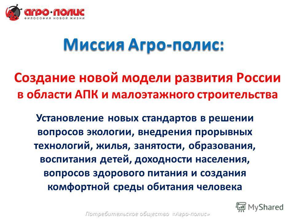 Миссия Агро-полис: Создание новой модели развития России в области АПК и малоэтажного строительства Установление новых стандартов в решении вопросов экологии, внедрения прорывных технологий, жилья, занятости, образования, воспитания детей, доходности