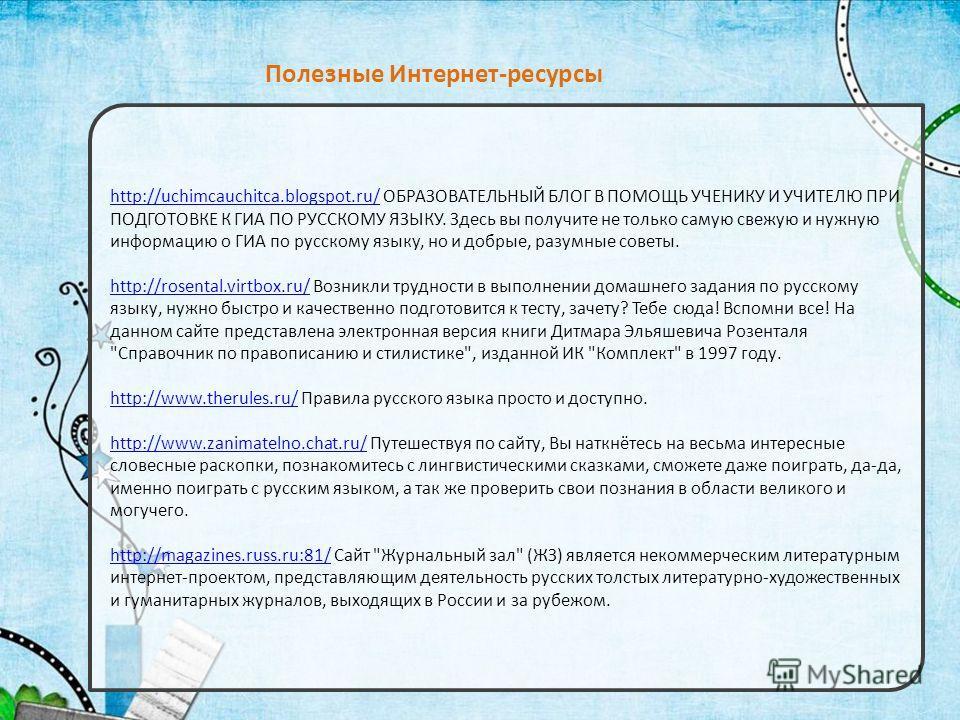 http://uchimcauchitca.blogspot.ru/http://uchimcauchitca.blogspot.ru/ ОБРАЗОВАТЕЛЬНЫЙ БЛОГ В ПОМОЩЬ УЧЕНИКУ И УЧИТЕЛЮ ПРИ ПОДГОТОВКЕ К ГИА ПО РУССКОМУ ЯЗЫКУ. Здесь вы получите не только самую свежую и нужную информацию о ГИА по русскому языку, но и до