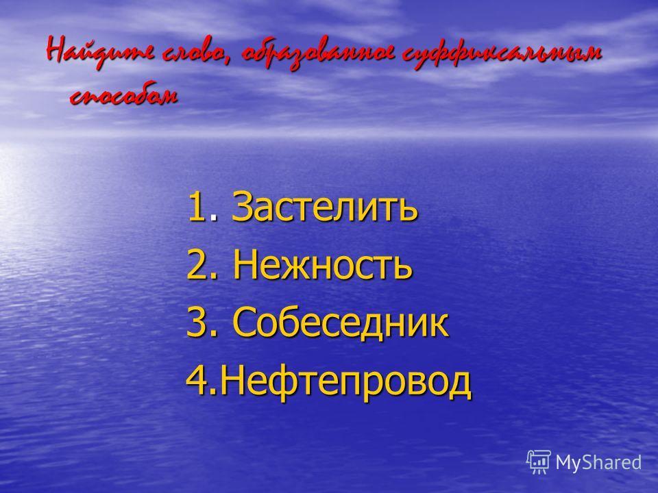 Найдите слово, образованное суффиксальным способом 1. Застелить 2. Нежность 3. Собеседник 4.Нефтепровод