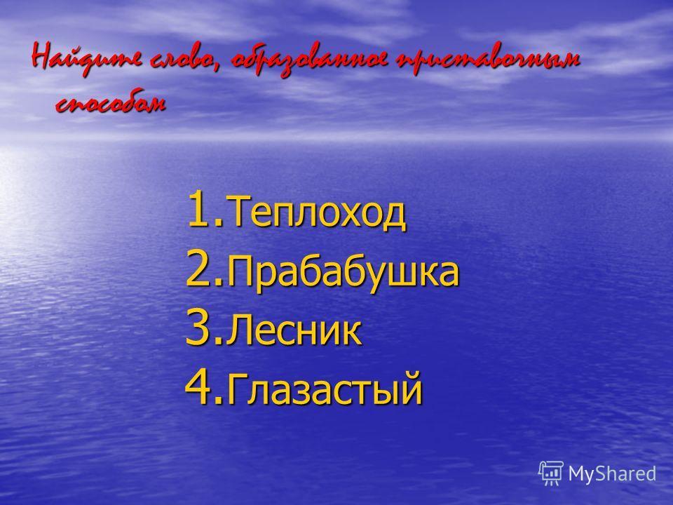 Найдите слово, образованное приставочным способом 1. Теплоход 2. Прабабушка 3. Лесник 4. Глазастый
