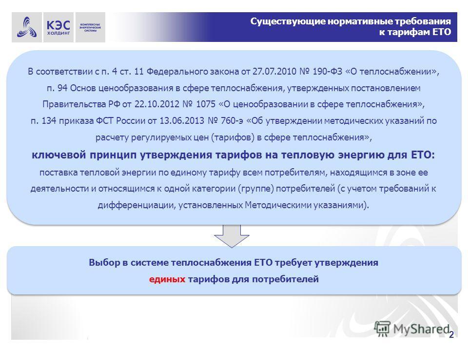 2 Существующие нормативные требования к тарифам ЕТО Выбор в системе теплоснабжения ЕТО требует утверждения единых тарифов для потребителей Выбор в системе теплоснабжения ЕТО требует утверждения единых тарифов для потребителей В соответствии с п. 4 ст