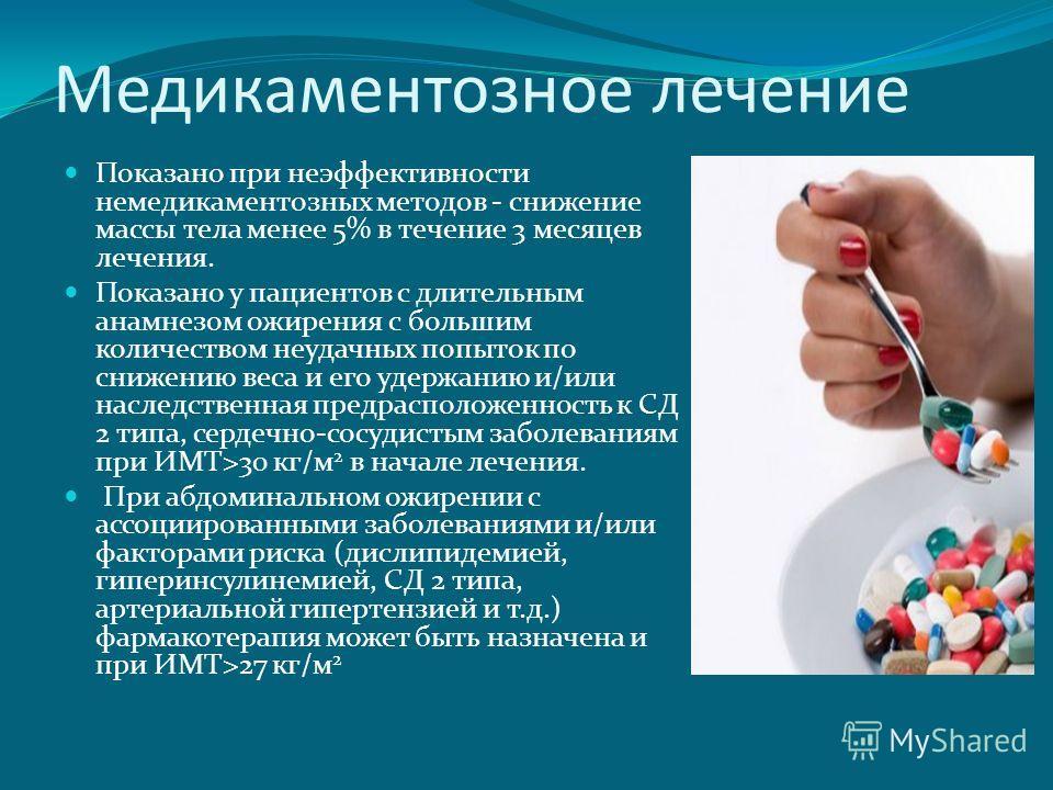 Медикаментозное лечение Показано при неэффективности немедикаментозных методов - снижение массы тела менее 5% в течение 3 месяцев лечения. Показано у пациентов с длительным анамнезом ожирения с большим количеством неудачных попыток по снижению веса и