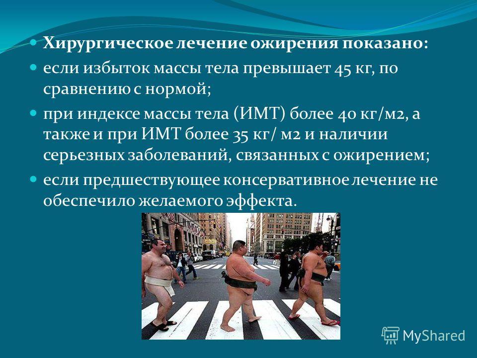 Хирургическое лечение ожирения показано: если избыток массы тела превышает 45 кг, по сравнению с нормой; при индексе массы тела (ИМТ) более 40 кг/м2, а также и при ИМТ более 35 кг/ м2 и наличии серьезных заболеваний, связанных с ожирением; если предш