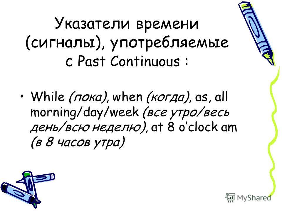 Указатели времени (сигналы), употребляемые с Past Continuous : While (пока), when (когда), as, all morning/day/week (все утро/весь день/всю неделю), at 8 oclock am (в 8 часов утра)
