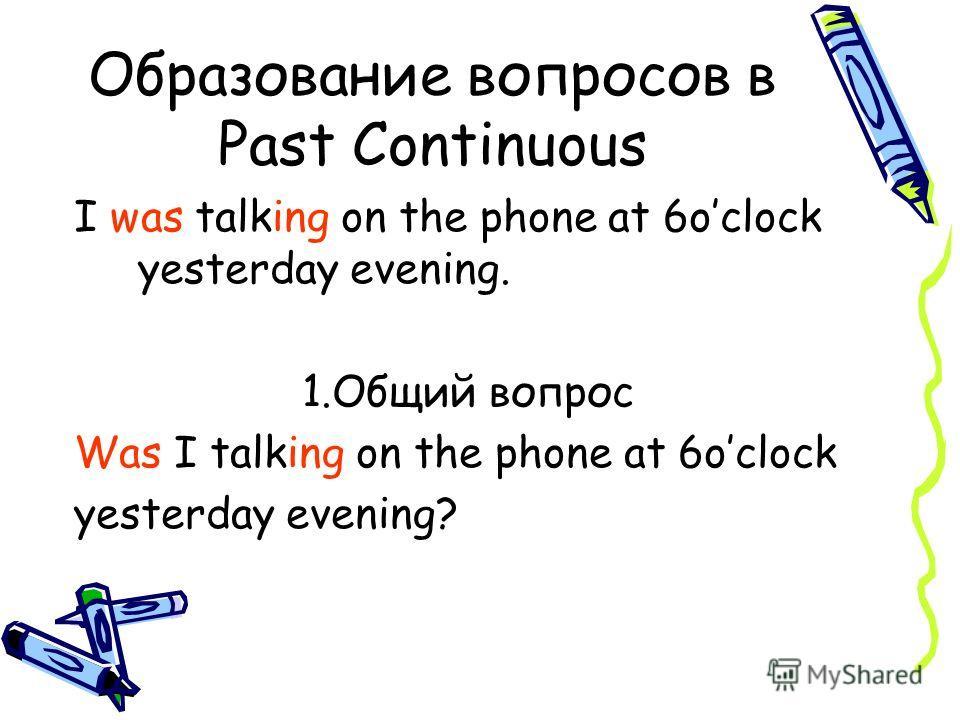 Образование вопросов в Past Continuous I was talking on the phone at 6oclock yesterday evening. 1.Общий вопрос Was I talking on the phone at 6oclock yesterday evening?