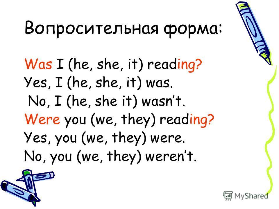 Вопросительная форма: Was I (he, she, it) reading? Yes, I (he, she, it) was. No, I (he, she it) wasnt. Were you (we, they) reading? Yes, you (we, they) were. No, you (we, they) werent.