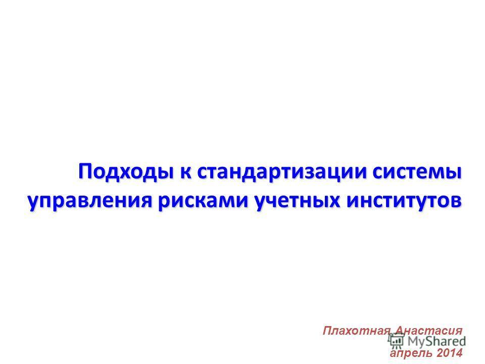 Подходы к стандартизации системы управления рисками учетных институтов Плахотная Анастасия апрель 2014
