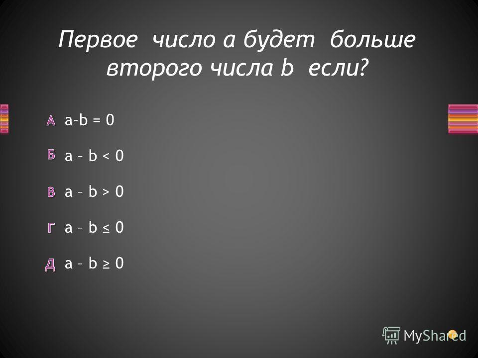 Первое число a будет больше второго числа b если? a – b 0 a-b = 0 a – b < 0 a – b > 0