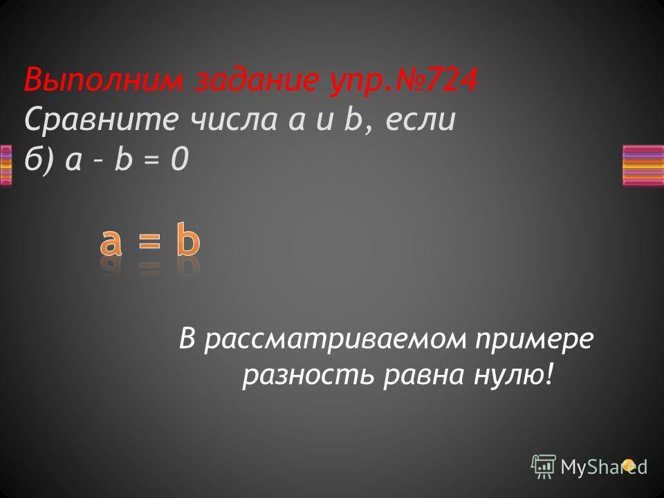 Выполним задание упр.724 Сравните числа a и b, если б) a – b = 0 В рассматриваемом примере разность равна нулю!