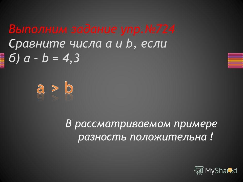 Выполним задание упр.724 Сравните числа a и b, если б) a – b = 4,3 В рассматриваемом примере разность положительна !