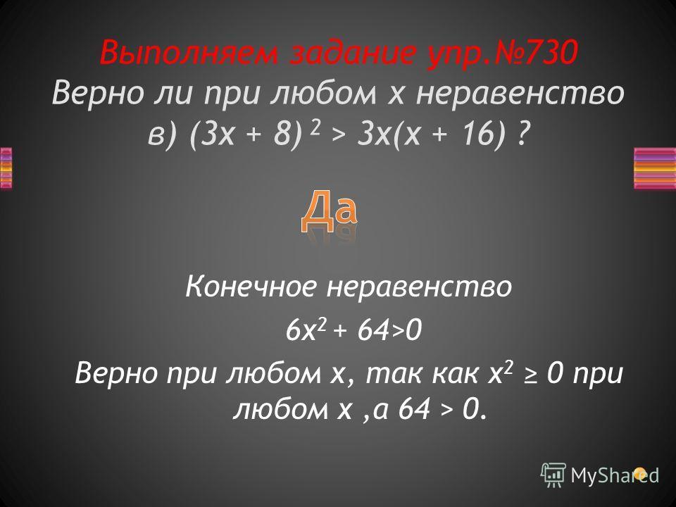 Выполняем задание упр.730 Верно ли при любом х неравенство в) (3x + 8) 2 > 3x(x + 16) ? Конечное неравенство 6x 2 + 64>0 Верно при любом x, так как x 2 0 при любом x,а 64 > 0.