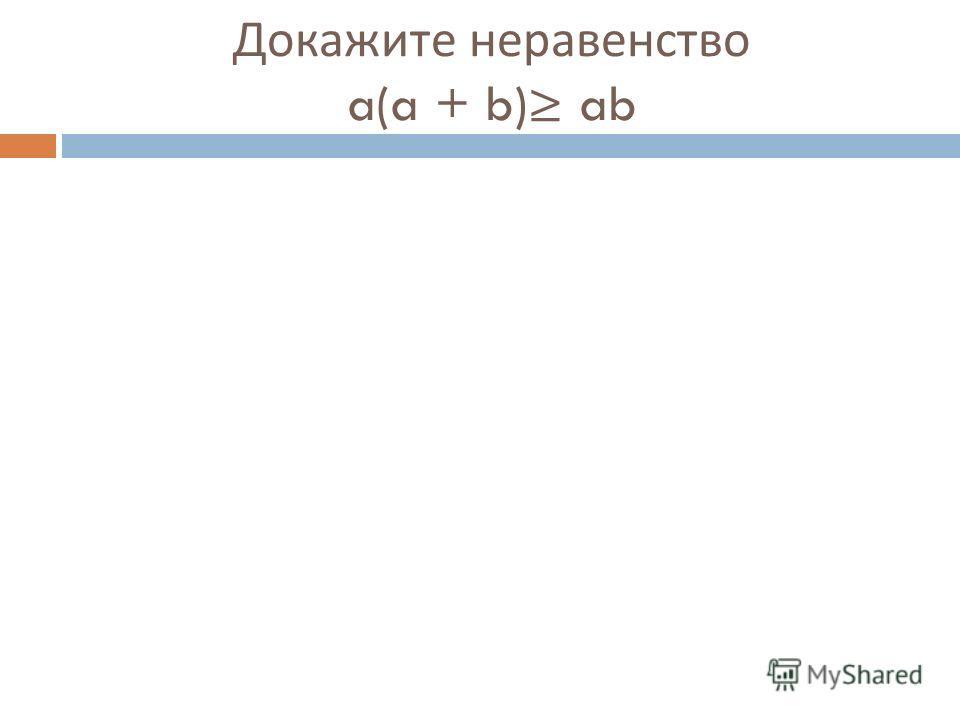 Докажите неравенство a(a + b) ab