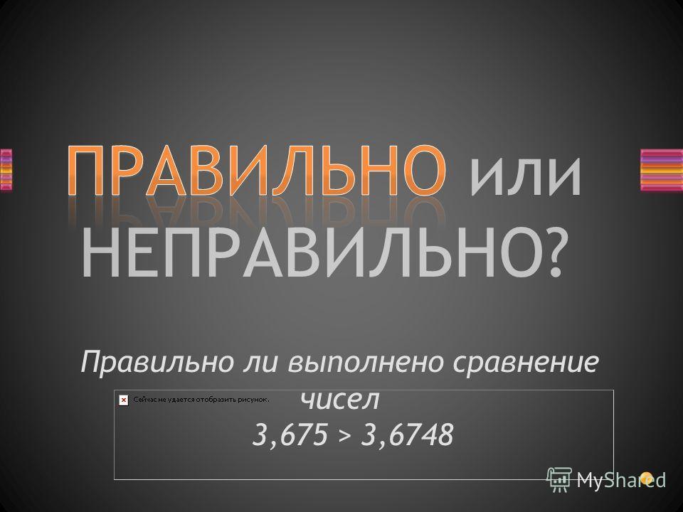 ПРАВИЛЬНО или НЕПРАВИЛЬНО? Правильно ли выполнено сравнение чисел 3,675 > 3,6748